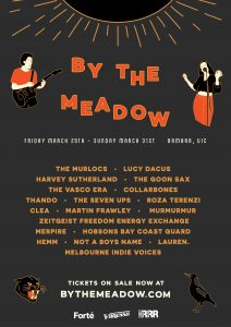 BY THE MEADOW 6 March 29 - 31, 2019 - Bambra, Victoria THE MURLOCS LUCY DACUS (USA) HARVEY SUTHERLAND THE GOON SAX THE VASCO ERA COLLARBONES THANDO THE SEVEN UPS ROZA TERENZI ZEITGEIST FREEDOM ENERGY EXCHANGE CLEA MARTIN FRAWLEY MURMURMUR MERPIRE HOBSONS BAY COAST GUARD HEMM NOT A BOYS NAME LAUREN. MELBOURNE INDIE VOICES + MORE TO COME Limited release – SOLD OUT General release, 300 tickets available at $158.00 + BF On Sale Now Until March 4th (Unless Sold Out Prior) at www.bythemeadow.com