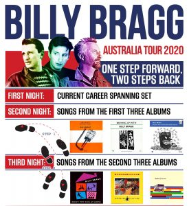 """Handsome Tours is thrilled to announce that Billy Bragg will be returning for a very special tour entitled """"One Step Forward. Two Steps Back."""" In each city Bragg will perform three unique shows on consecutive nights. The first night's performance will feature Bragg's current set, which ranges across his 35 year career. The second will see Bragg perform songs from his first three albums: his punk rock debut Life's a Riot with Spy Vs Spy (1983), its similarly raw follow-up Brewing Up with Billy Bragg (1984) and Talking with the Taxman about Poetry (1986). The third performance will see Bragg perform songs from his second three albums: the positively jangled Workers Playtime (1988), the pop classic Don't Try This at Home (1991) and the back-to-basics William Bloke (1996). Says Billy: """"After more than three decades of travelling around the world in a van, or spending all day flying vast distances to play a gig, I'm looking forward to having some time to explore cities that I usually only get to see between the soundcheck and the show. And this three night stand format is a way of keeping things interesting, both for me and the audience. I tried it out in Auckland recently and had a lot of fun revisiting my back pages."""" Billy Bragg has been a fearless recording artist, tireless live performer and peerless political campaigner for over 35 years. Politicised by a Tory government operating without love or justice, this previously adrift young man from Barking, whose failure at national exams had reduced his career opportunities to two, eventually bought himself out of the British Army in 1981 ('the best £175 I ever spent'), determined to make a living out of song. Don't miss the orator, entertainer, rabble-rouser, negotiator, pamphleteer, the fabled 'Bard of Barking', Billy Bragg, across three extraordinary evenings. BILLY BRAGG 'ONE STEP FORWARD, TWO STEPS BACK' Australian Tour Friday 24th April, Saturday 25th April and Sunday 26th April 2020 Freo Social, Fremantle Thursda"""