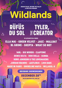 """A BRAND-NEW MUSIC FESTIVAL COMING TO BRISBANE THIS DECEMBER - FULL LINE UP ANNOUNCEMENT - Including: RÜFÜS DU SOL,Tyler, The Creator,Skepta, Ella Mai, Lion Babe, Mallrat,RL Grime + more The teams who bring youBeyond The Valleyin Victoria,andOrigin Fieldsin Western Australia have joined forces to introduce you to a cutting edge one-day festival experience coming toBrisbane Showgrounds this December 28th. Today they give you thefull line up of some of the biggest and mostexciting and esteemed acts from around the world, all brought to our sun-soaked northern doorstep for one day of immersive music and arts escapism like no other. Joining previously announced headliners global dance superstars, and pre-eminent live electronic bandRÜFÜS DU SOLis the one and onlyTyler, The Creator- who just received his first Billboard #1 with latest critically acclaimed album IGOR and will finally be returning to Australian shores for the first time since 2013- will be Mercury Prize winner, fashion icon, and acclaimed grime MC and producerSkepta, the commanding and mesmerising Grammy-winning RnB singerElla Mai, New York funk and soul duoLion Babe, rising US hip hop artist and """"the king of drip""""Gunna, and EDM mastermindRL Grime. As well as the genre-defying geniusamalgamation of spoken word poetry, punk, folk and rapHobo Johnsonand his band The Lovemakers, breakout EDM rising starJAUZ, House and Techno pioneerGreen Velvet, Aussie producerWhat So Not, not to mentionWillaris K,Mallrat,Green Velvet,Claptone,Lastlingsand many more! Sign up forpre-sale RIGHT NOW for an advance discount ticket on sale August 6th at 6pm AEST, or get your tickets next week whengeneral sale kicks off at 12pm AEST on Wednesday August 7th. Saturday, December 28th, 2019 Brisbane Showgrounds 18 + RegisterHEREfor pre-sale tickets. Pre-sale tickets will be $129, and go on saleTuesday, August 6th. General public tickets will be $139, and go on saleWednesday, August 7th. www.wildlandsfestival.com.au Stay up to date with """