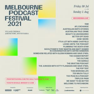 MELBOURNE PODCAST FESTIVAL INAUGURAL MELBOURNE PODCAST FESTIVAL WILL TAKE PLACE FRIDAY 30 JULY - SUNDAY 1 AUGUST 25+ PODCASTS LIVE RECORDING INCLUDING SHOWS BY ANDREW DENTON, MESHEL LAURIE, ABBIE CHATFIELD & MORE..!
